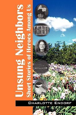 Unsung Neighbors: Short Stories of Heroes Among Us - Endorf, Charlotte