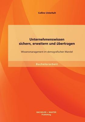 Unternehmenswissen Sichern, Erweitern Und Ubertragen: Wissensmanagement Im Demografischen Wandel - Unterhalt, Colline