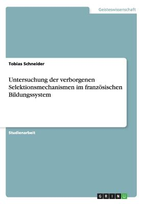 Untersuchung Der Verborgenen Selektionsmechanismen Im Franzosischen Bildungssystem - Schneider, Tobias