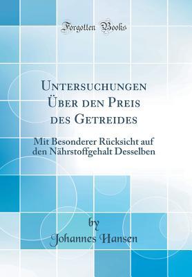 Untersuchungen Uber Den Preis Des Getreides: Mit Besonderer Rucksicht Auf Den Nahrstoffgehalt Desselben (Classic Reprint) - Hansen, Johannes