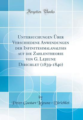 Untersuchungen Uber Verschiedene Anwendungen Der Infinitesimalanalysis Auf Die Zahlentheorie Von G. LeJeune Dirichlet (1839-1840) (Classic Reprint) - Lejeune-Dirichlet, Peter Gustav