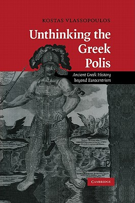 Unthinking the Greek Polis: Ancient Greek History beyond Eurocentrism - Vlassopoulos, Kostas