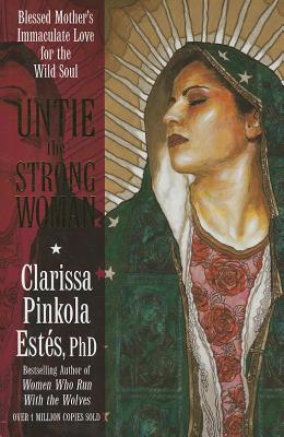Untie the Strong Woman: Blessed Mother's Immaculate Love for the Wild Soul - Estes, Clarissa Pinkola, Ph.D.