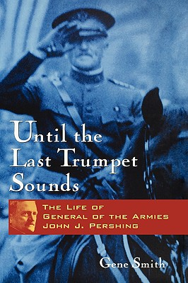 Until the Last Trumpet Sounds: The Life of General of the Armies John J. Pershing - Smith, Gene A, and Smith