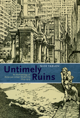Untimely Ruins: An Archaeology of American Urban Modernity, 1819-1919 - Yablon, Nick