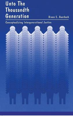 Unto the Thousandth Generation: Conceptualizing Intergenerational Justice - Auerbach, Bruce Edward