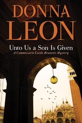 Unto Us a Son Is Given: A Comissario Guido Brunetti Mystery - Leon, Donna