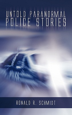 Untold Paranormal Police Stories - Schmidt, Ronald R