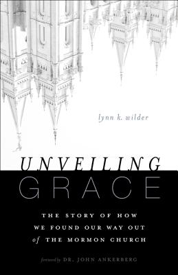 Unveiling Grace: The Story of How We Found Our Way Out of the Mormon Church - Wilder, Lynn K