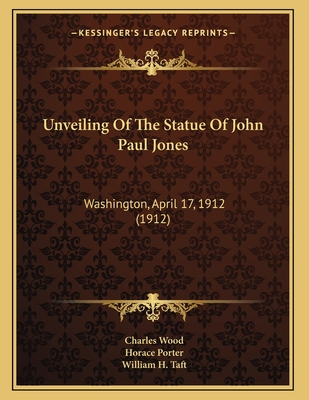 Unveiling of the Statue of John Paul Jones: Washington, April 17, 1912 (1912) - Wood, Charles, and Porter, Horace, and Taft, William H
