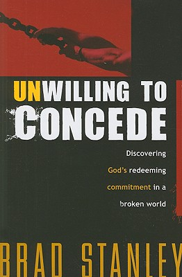 Unwilling to Concede: Discovering God's Redeeming Commitment in a Broken World - Stanley, Brad