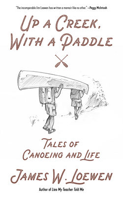 Up a Creek, with a Paddle: Tales of Canoeing and Life - Loewen, James W