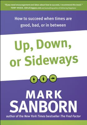 Up, Down, or Sideways: How to Succeed When Times Are Good, Bad, or in Between - Sanborn, Mark