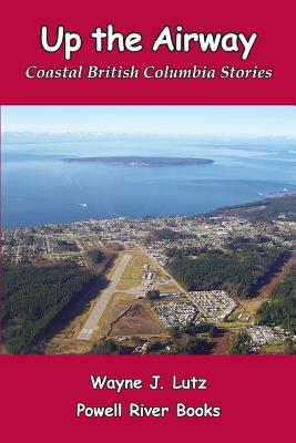 Up the Airway: Coastal British Columbia Stories - Lutz, Wayne J