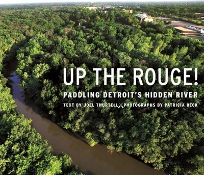 Up the Rouge!: Paddling Detroit's Hidden River - Thurtell, Joel, and Beck, Patricia (Photographer)