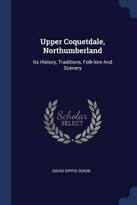 Upper Coquetdale, Northumberland: Its History, Traditions, Folk-Lore and Scenery - Dixon, David Dippie