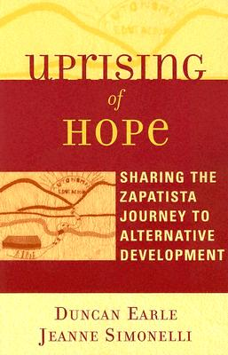 Uprising of Hope: Sharing the Zapatista Journey to Alternative Development - Earle, Duncan, and Simonelli, Jeanne