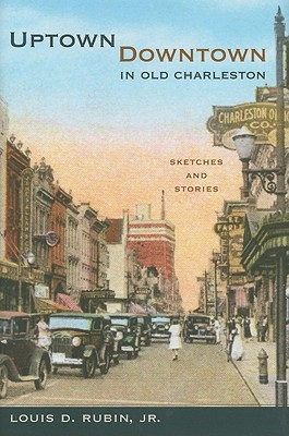 Uptown/Downtown in Old Charleston: Sketches and Stories - Rubin, Louis Decimus, Professor, Jr.