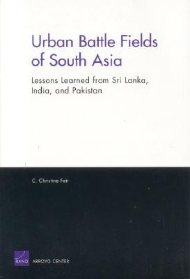 Urban Battle Fields of South Asia: Lessons Learned from Sri Lanka, India and Pakistan - Fair, C Christine
