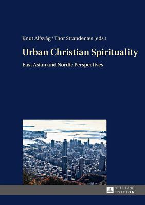 Urban Christian Spirituality: East Asian and Nordic Perspectives - Alfsvag, Knut (Editor), and Strandenaes, Thor (Editor)