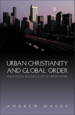 Urban Christianity and Global Order: Theological Resources for an Urban Future - Davey, Andrew
