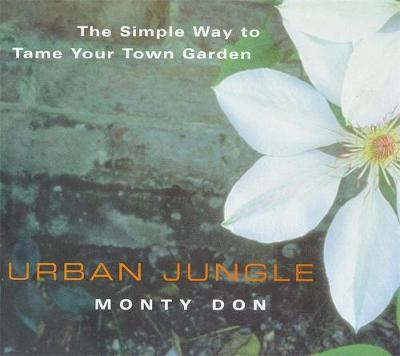 Urban Jungle: The Simple Way to Tame Your Town Garden - Don, Monty, and Don, Montagu