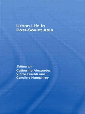 Urban Life in Post-Soviet Asia - Alexander, Catherine (Editor), and Humphrey, Caroline (Editor), and Buchli, Victor (Editor)