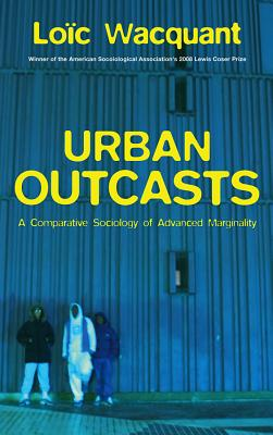 Urban Outcasts: A Comparative Sociology of Advanced Marginality - Wacquant, Loic, Professor