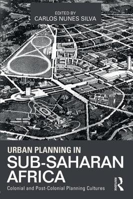 Urban Planning in Sub-Saharan Africa: Colonial and Post-Colonial Planning Cultures - Silva, Carlos Nunes