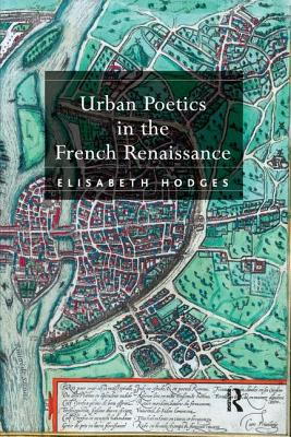 Urban Poetics in the French Renaissance - Hodges, Elisabeth