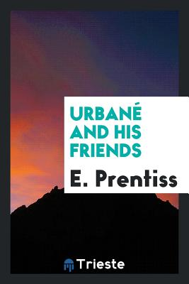 Urbane and His Friends - Prentiss, E