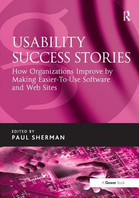Usability Success Stories: How Organizations Improve by Making Easier-To-Use Software and Web Sites - Sherman, Paul (Editor)