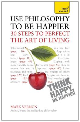 Use Philosophy to be Happier: 30 Steps to Perfect the Art of Living - Vernon, Mark