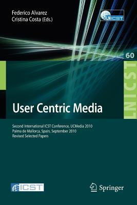 User Centric Media: Second International Conference, Ucmedia 2010, Palma, Mallorca, Spain, September 1-3, 2010, Revised Selected Papers - Alvarez, Federico (Editor), and Costa, Cristina (Editor)