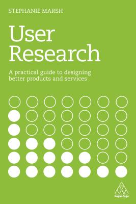 User Research: A Practical Guide to Designing Better Products and Services - Marsh, Stephanie