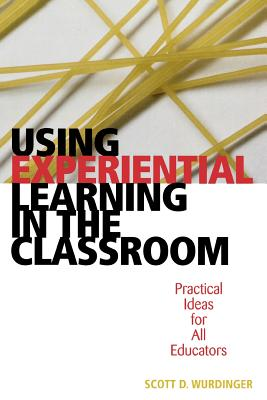 Using Experiential Learning in the Classroom: Practical Ideas for All Educators - Wurdinger, Scott D