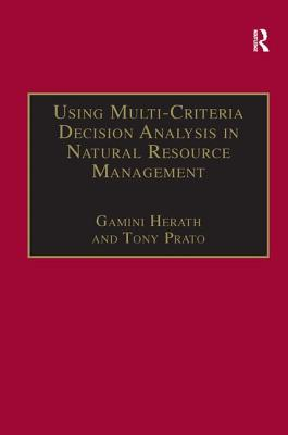 Using Multi-Criteria Decision Analysis in Natural Resource Management - Prato, Tony, Professor, and Herath, Gamini (Editor)