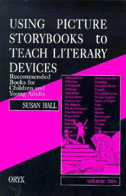 Using Picture Storybooks to Teach Literary Devices: Recommended Books for Children and Young Adults Volume Two - Hall, Susan, and Hall, Sue