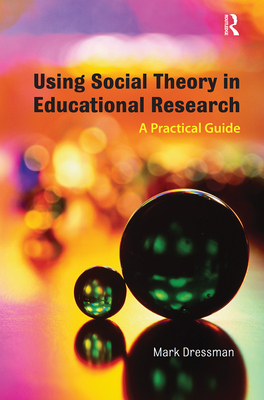Using Social Theory in Educational Research: A Practical Guide - Dressman, Mark