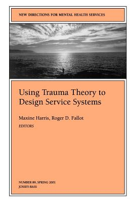 Using Trauma Theory to Design Service Systems: New Directions for Mental Health Services, Number 89 - Harris, Maxine, PhD (Editor)