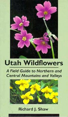 Utah Wildflowers: Field Guide to the Northern and Central Mountains and Valleys - Shaw, Richard J, Dr.