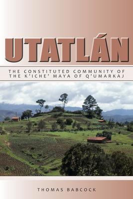 Utatlan: The Constituted Community of the K'Iche' Maya of Q'Umarkaj - Babcock, Thomas F