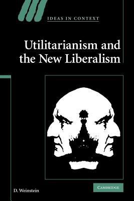 Utilitarianism and the New Liberalism - Weinstein, D.