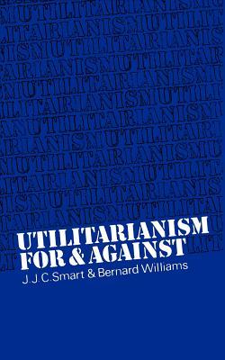 Utilitarianism: For and Against - Smart, J J, and Williams, Bernard, and Smart, John Jamieson Carswe