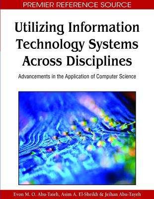 Utilizing Information Technology Systems Across Disciplines: Advancements in the Application of Computer Science - Abu-Taieh, Evon M O (Editor), and El-Sheikh, Adim A (Editor), and Abu-Teyeh, Jeihan (Editor)