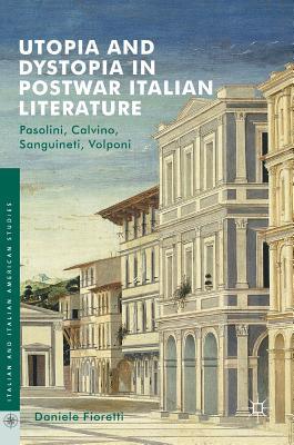 Utopia and Dystopia in Postwar Italian Literature: Pasolini, Calvino, Sanguineti, Volponi - Fioretti, Daniele