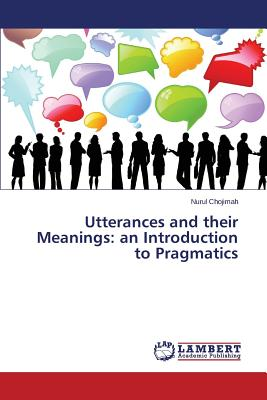 Utterances and Their Meanings: An Introduction to Pragmatics - Chojimah Nurul