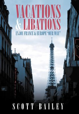 Vacations and Libations: Enjoy France and Europe Our Way - Bailey, Scott
