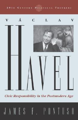 Vaclav Havel: Civic Responsibility in the Postmodern Age - Pontuso, James F