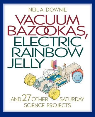 Vacuum Bazookas, Electric Rainbow Jelly: And 27 Other Saturday Science Projects - Downie, Neil A, Dr.